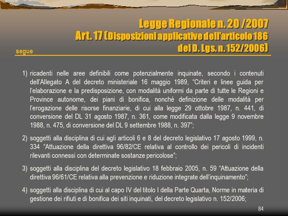 84 Legge Regionale n. 20 /2007 Art. 17 ( Disposizioni applicative dellarticolo 186 del D. Lgs. n. 152/2006 ) Legge Regionale n. 20 /2007 Art. 17 ( Dis