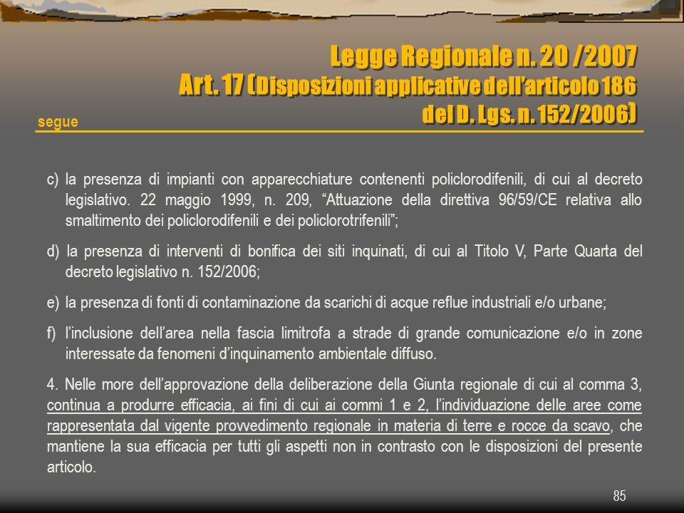 85 Legge Regionale n. 20 /2007 Art. 17 ( Disposizioni applicative dellarticolo 186 del D. Lgs. n. 152/2006 ) Legge Regionale n. 20 /2007 Art. 17 ( Dis