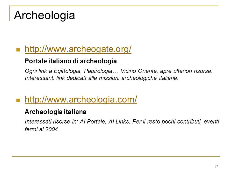 17 Archeologia http://www.archeogate.org/ Portale italiano di archeologia Ogni link a Egittologia, Papirologia… Vicino Oriente, apre ulteriori risorse.