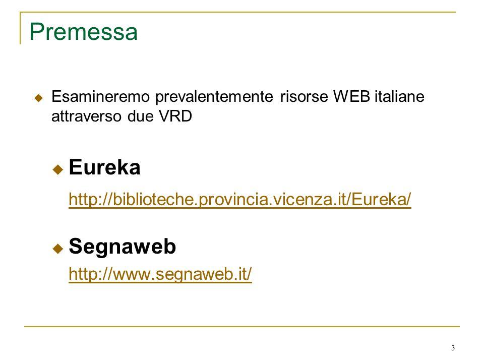 3 Premessa Esamineremo prevalentemente risorse WEB italiane attraverso due VRD Eureka http://biblioteche.provincia.vicenza.it/Eureka/ Segnaweb http://www.segnaweb.it/