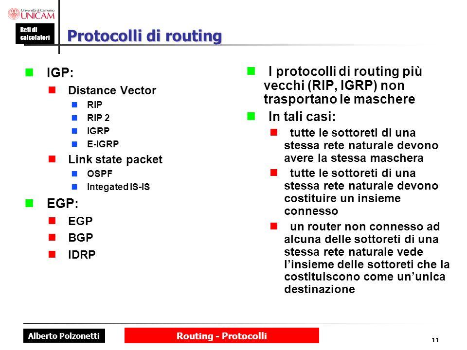 Alberto Polzonetti Reti di calcolatori Routing - Protocolli 11 Protocolli di routing IGP: Distance Vector RIP RIP 2 IGRP E-IGRP Link state packet OSPF