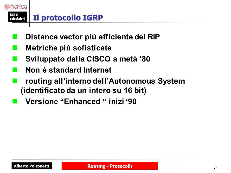 Alberto Polzonetti Reti di calcolatori Routing - Protocolli 23 Il protocollo IGRP Distance vector più efficiente del RIP Metriche più sofisticate Svil