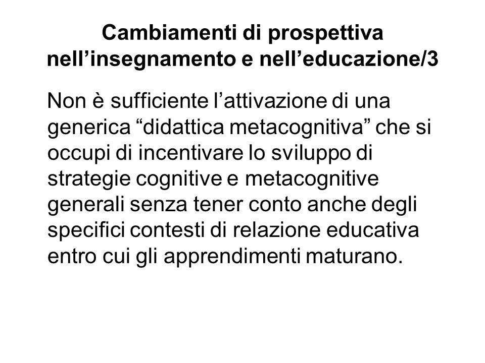 Cambiamenti di prospettiva nellinsegnamento e nelleducazione/3 Non è sufficiente lattivazione di una generica didattica metacognitiva che si occupi di