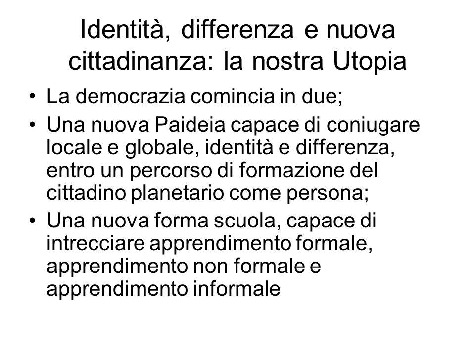 Identità, differenza e nuova cittadinanza: la nostra Utopia La democrazia comincia in due; Una nuova Paideia capace di coniugare locale e globale, ide