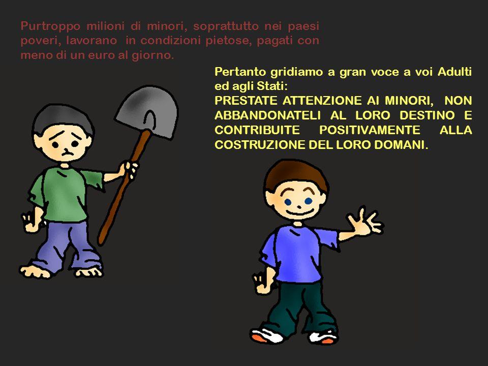 Purtroppo milioni di minori, soprattutto nei paesi poveri, lavorano in condizioni pietose, pagati con meno di un euro al giorno. Pertanto gridiamo a g