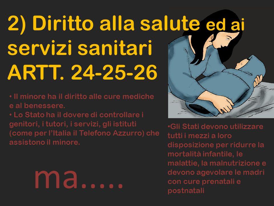 2) Diritto alla salute ed ai servizi sanitari ARTT. 24-25-26 Il minore ha il diritto alle cure mediche e al benessere. Lo Stato ha il dovere di contro
