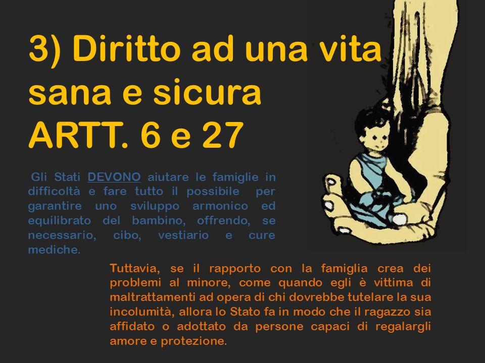 3) Diritto ad una vita sana e sicura ARTT. 6 e 27 Gli Stati DEVONO aiutare le famiglie in difficoltà e fare tutto il possibile per garantire uno svilu