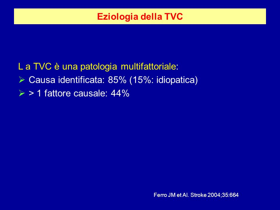 Eziologia della TVC L a TVC è una patologia multifattoriale: Causa identificata: 85% (15%: idiopatica) > 1 fattore causale: 44% Ferro JM et Al. Stroke