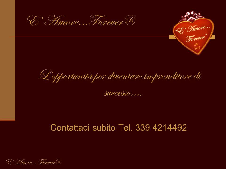 E Amore…Forever® Lopportunità per diventare imprenditore di successo…. Contattaci subito Tel. 339 4214492 E Amore… Forever®