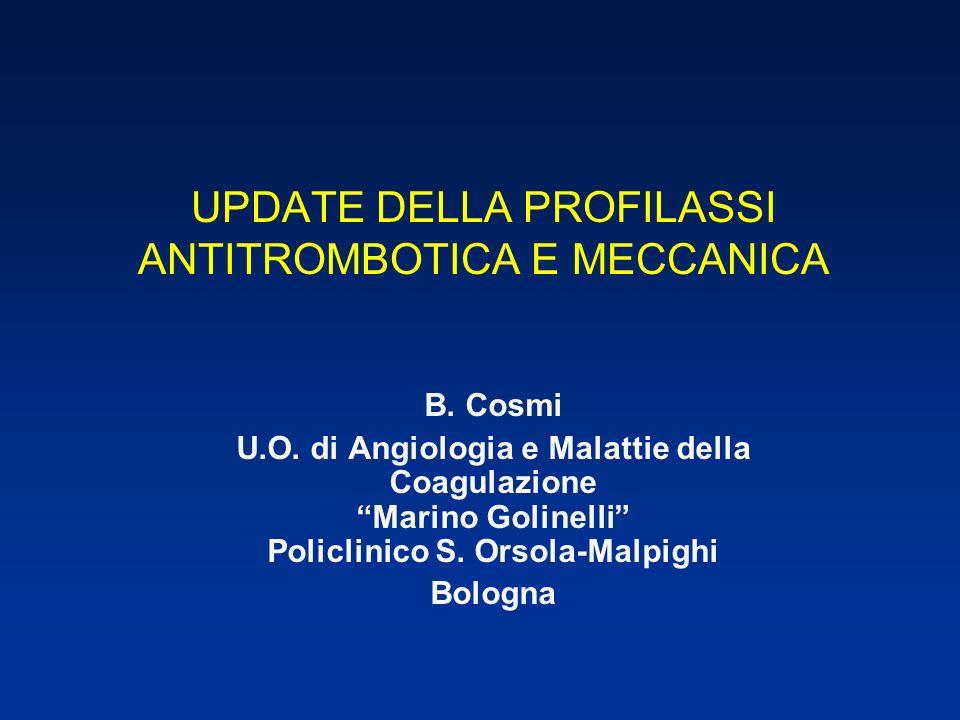 UPDATE DELLA PROFILASSI ANTITROMBOTICA E MECCANICA B. Cosmi U.O. di Angiologia e Malattie della Coagulazione Marino Golinelli Policlinico S. Orsola-Ma
