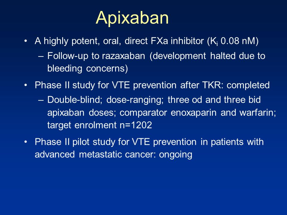 Apixaban A highly potent, oral, direct FXa inhibitor (K i 0.08 nM) –Follow-up to razaxaban (development halted due to bleeding concerns) Phase II stud