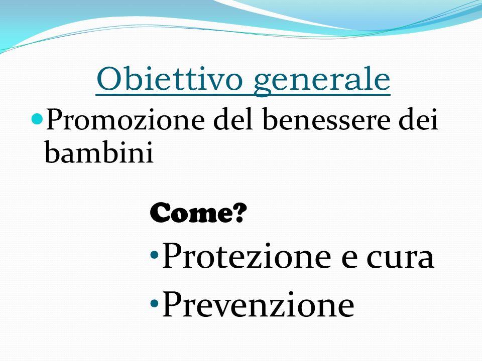 Obiettivo generale Promozione del benessere dei bambini Come? Protezione e cura Prevenzione