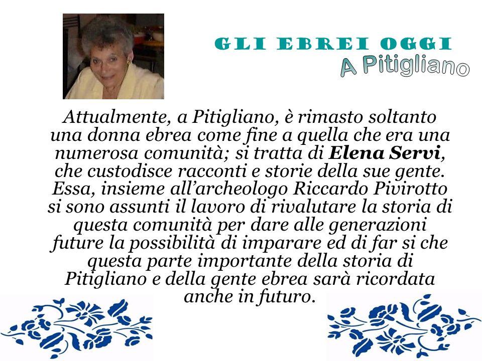 Gli Ebrei Oggi Attualmente, a Pitigliano, è rimasto soltanto una donna ebrea come fine a quella che era una numerosa comunità; si tratta di Elena Serv