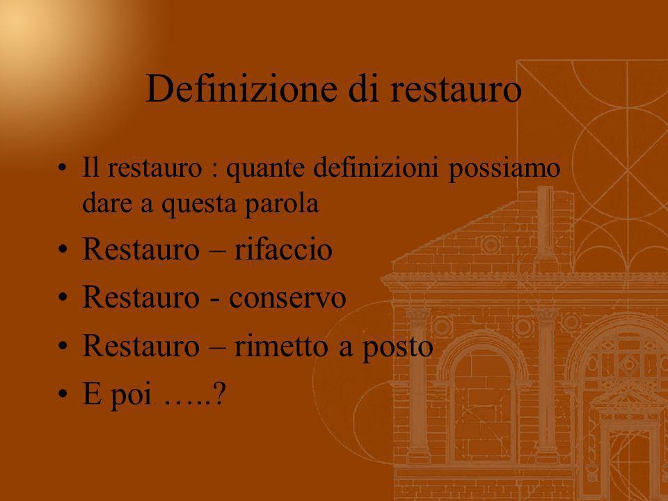 Definizione di restauro Il restauro : quante definizioni possiamo dare a questa parola Restauro – rifaccio Restauro - conservo Restauro – rimetto a po