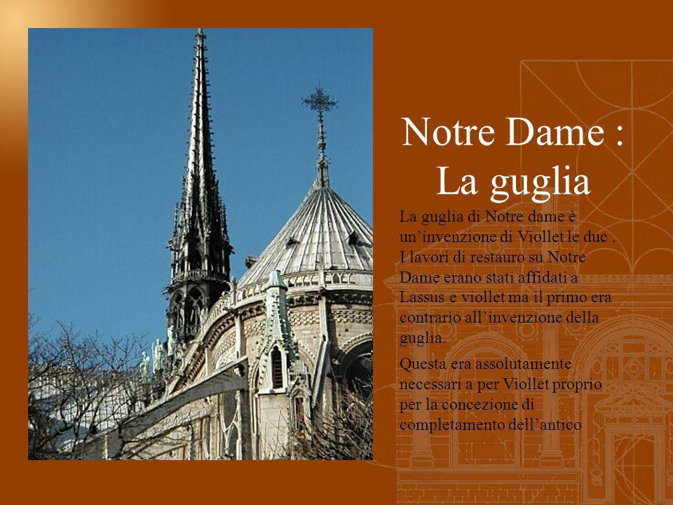 Notre Dame : La guglia La guglia di Notre dame è uninvenzione di Viollet le duc. I lavori di restauro su Notre Dame erano stati affidati a Lassus e vi