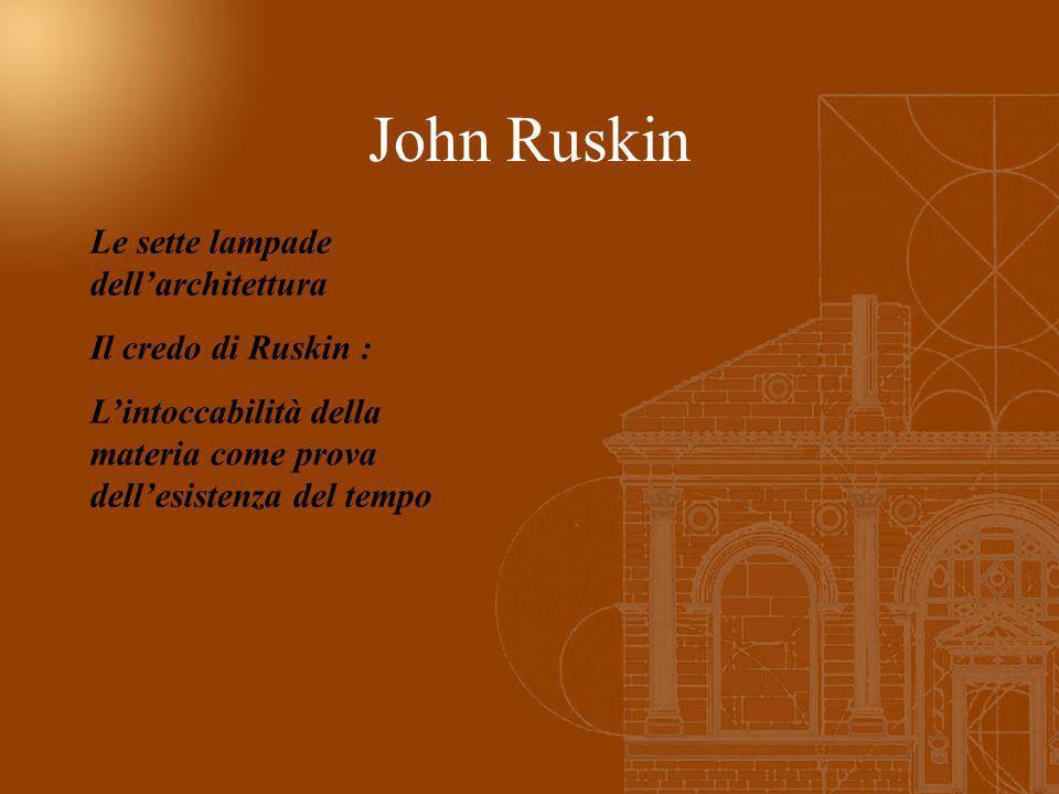 John Ruskin Le sette lampade dellarchitettura Il credo di Ruskin : Lintoccabilità della materia come prova dellesistenza del tempo
