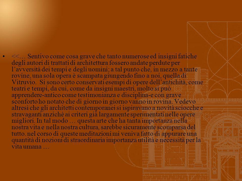 <<… Sentivo come cosa grave che tanto numerose ed insigni fatiche degli autori di trattati di architettura fossero andate perdute per lavversità dei t