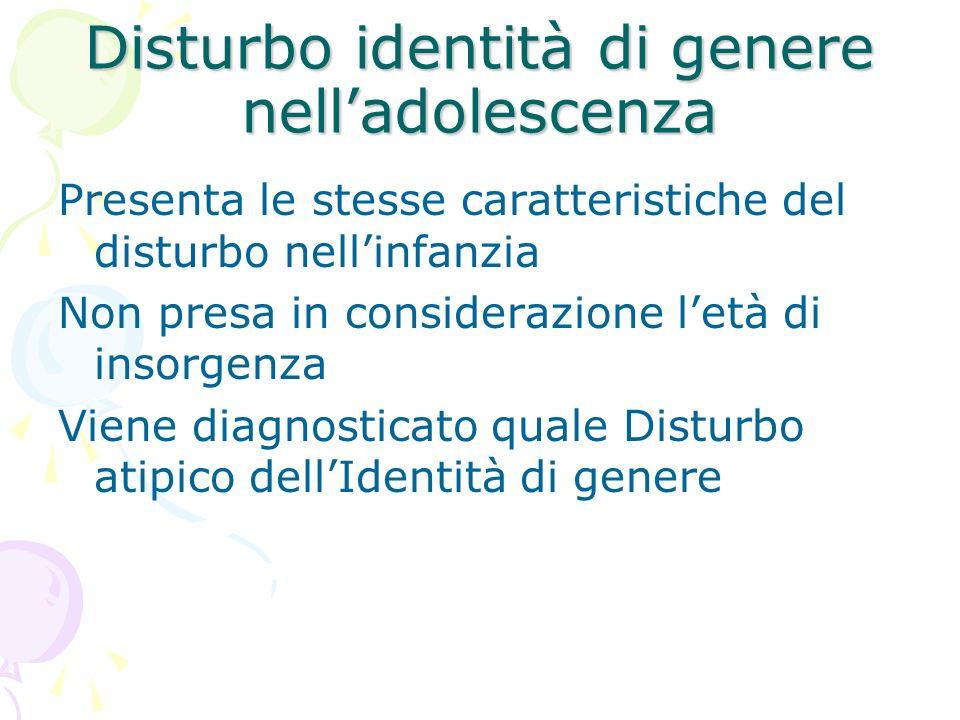 Disturbo identità di genere nelladolescenza Presenta le stesse caratteristiche del disturbo nellinfanzia Non presa in considerazione letà di insorgenz