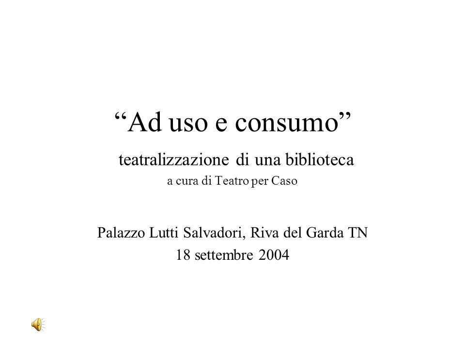 Ad uso e consumo teatralizzazione di una biblioteca a cura di Teatro per Caso Palazzo Lutti Salvadori, Riva del Garda TN 18 settembre 2004
