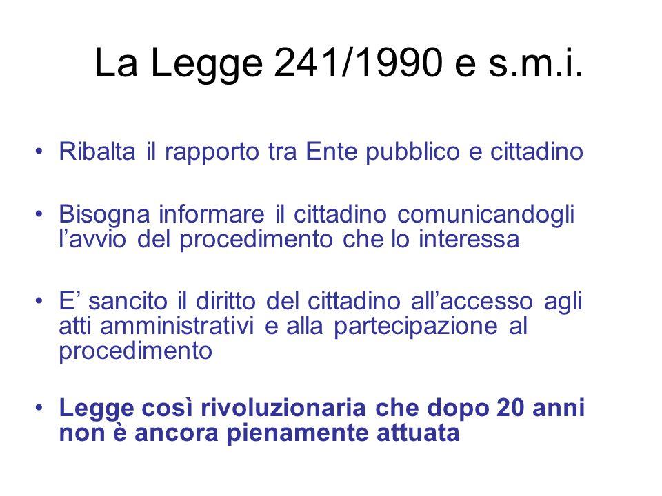 La Legge 241/1990 e s.m.i. Ribalta il rapporto tra Ente pubblico e cittadino Bisogna informare il cittadino comunicandogli lavvio del procedimento che