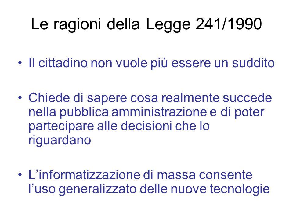 Le ragioni della Legge 241/1990 Il cittadino non vuole più essere un suddito Chiede di sapere cosa realmente succede nella pubblica amministrazione e
