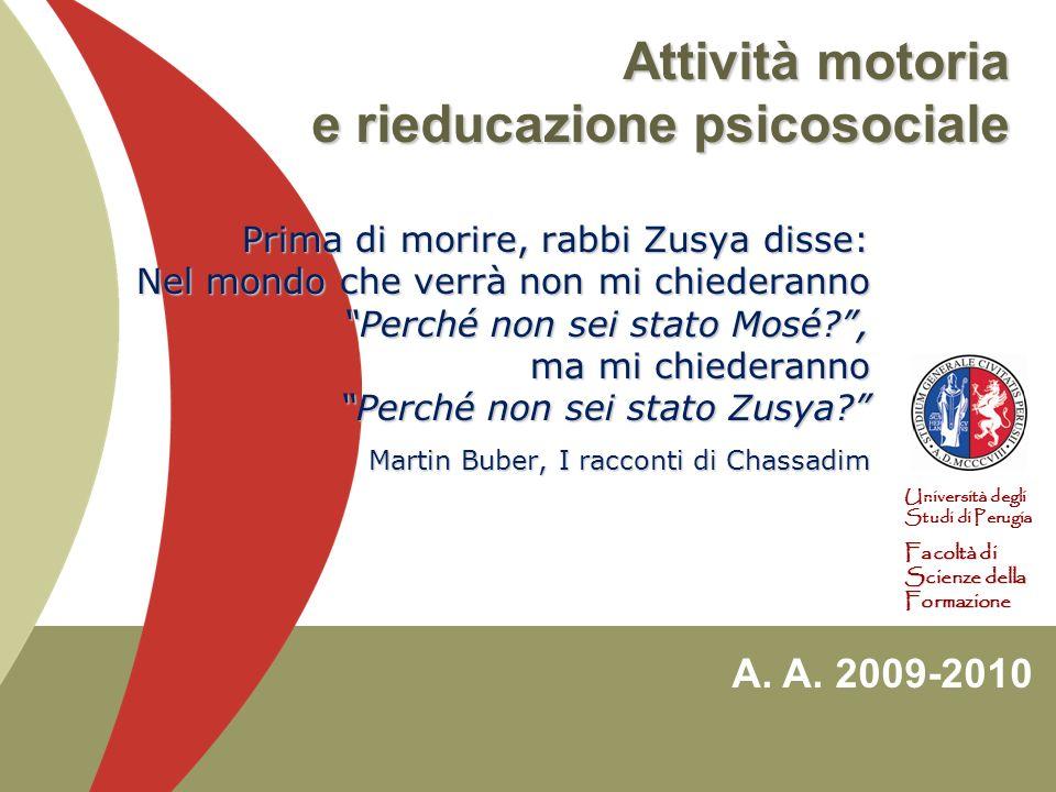 A. A. 2009-2010 Università degli Studi di Perugia Facoltà di Scienze della Formazione Attività motoria e rieducazione psicosociale Prima di morire, ra
