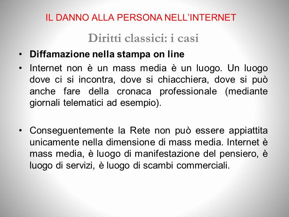 IL DANNO ALLA PERSONA NELLINTERNET Diritti classici: i casi Diffamazione nella stampa on line Internet non è un mass media è un luogo.