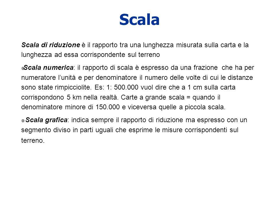 Scala Scala di riduzione è il rapporto tra una lunghezza misurata sulla carta e la lunghezza ad essa corrispondente sul terreno Scala numerica: il rap