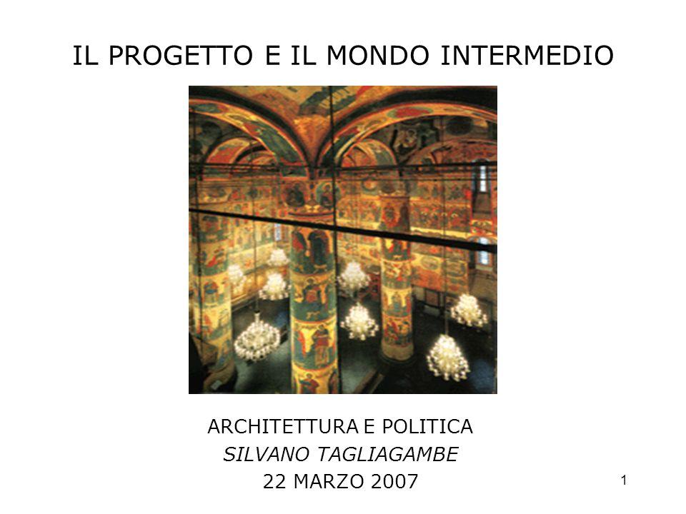 1 IL PROGETTO E IL MONDO INTERMEDIO ARCHITETTURA E POLITICA SILVANO TAGLIAGAMBE 22 MARZO 2007
