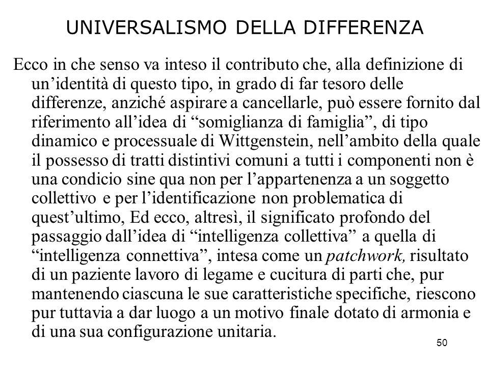 50 UNIVERSALISMO DELLA DIFFERENZA Ecco in che senso va inteso il contributo che, alla definizione di unidentità di questo tipo, in grado di far tesoro