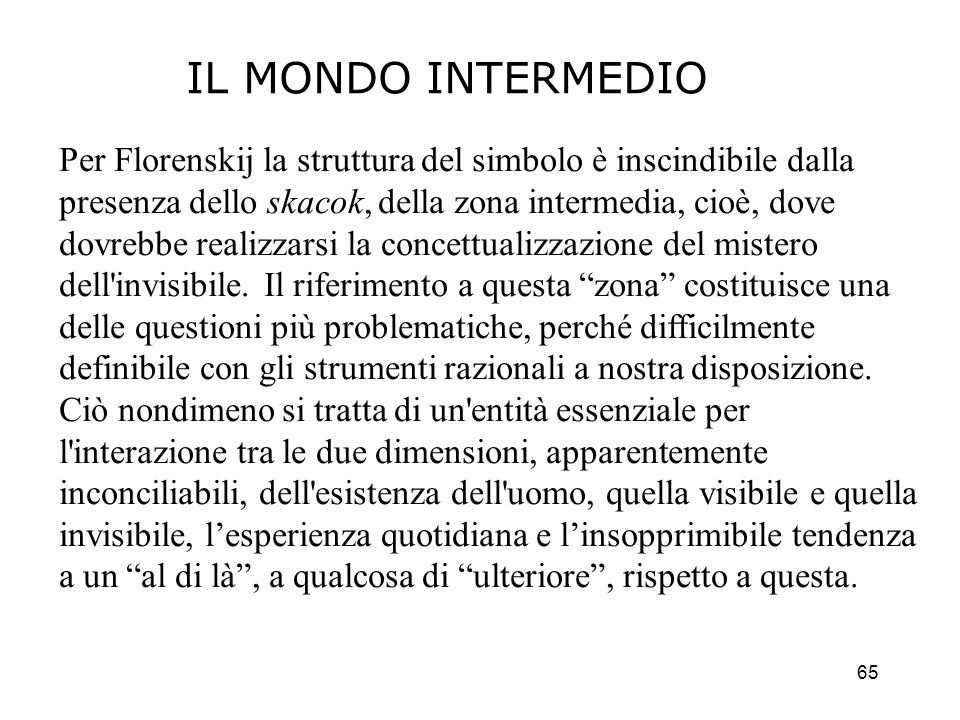 65 IL MONDO INTERMEDIO Per Florenskij la struttura del simbolo è inscindibile dalla presenza dello skacok, della zona intermedia, cioè, dove dovrebbe