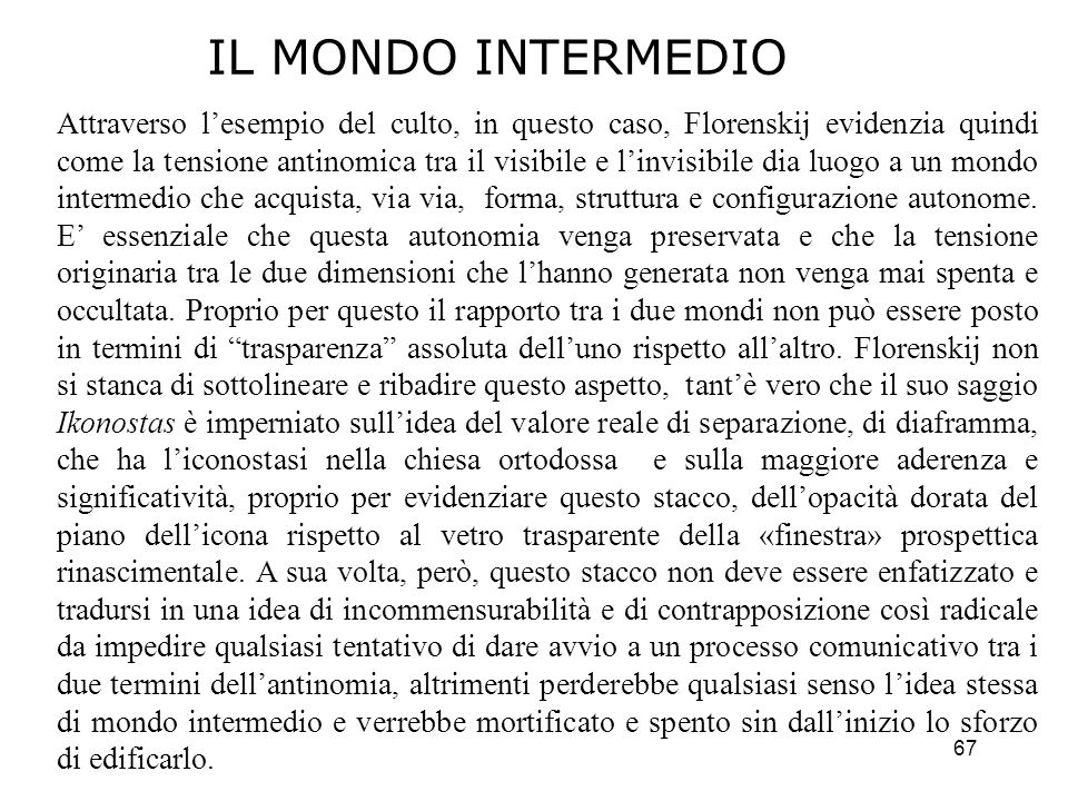 67 Attraverso lesempio del culto, in questo caso, Florenskij evidenzia quindi come la tensione antinomica tra il visibile e linvisibile dia luogo a un