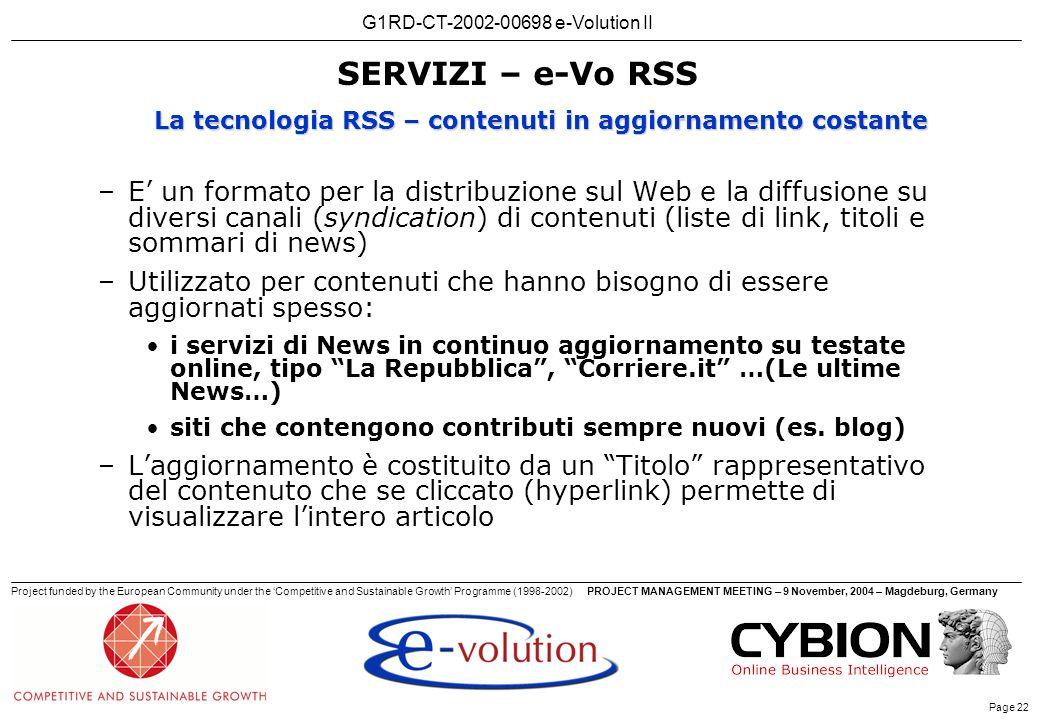 G1RD-CT-2002-00698 e-Volution II Page 22 Project funded by the European Community under the Competitive and Sustainable Growth Programme (1998-2002)PROJECT MANAGEMENT MEETING – 9 November, 2004 – Magdeburg, Germany SERVIZI – e-Vo RSS –E un formato per la distribuzione sul Web e la diffusione su diversi canali (syndication) di contenuti (liste di link, titoli e sommari di news) –Utilizzato per contenuti che hanno bisogno di essere aggiornati spesso: i servizi di News in continuo aggiornamento su testate online, tipo La Repubblica, Corriere.it …(Le ultime News…) siti che contengono contributi sempre nuovi (es.