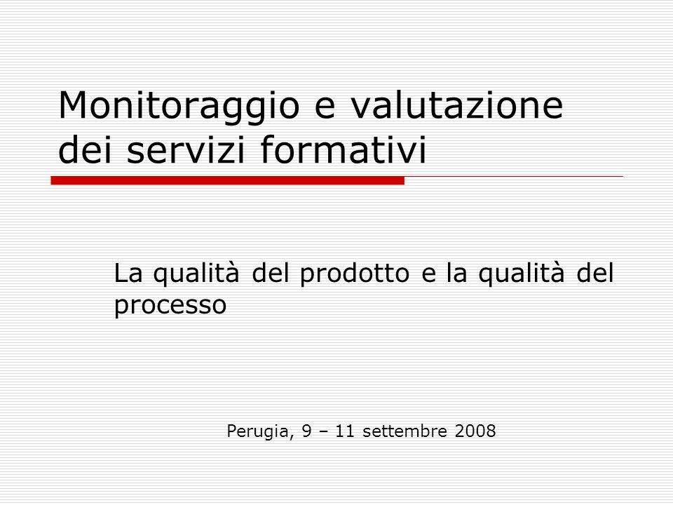 Monitoraggio e valutazione dei servizi formativi La qualità del prodotto e la qualità del processo Perugia, 9 – 11 settembre 2008