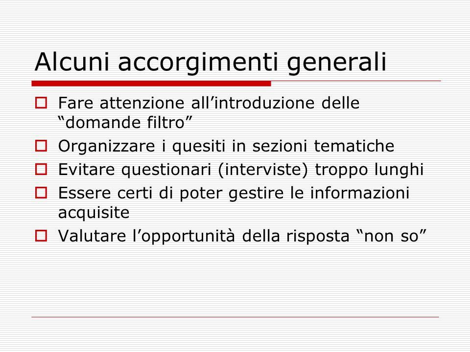 Alcuni accorgimenti generali Fare attenzione allintroduzione delle domande filtro Organizzare i quesiti in sezioni tematiche Evitare questionari (inte