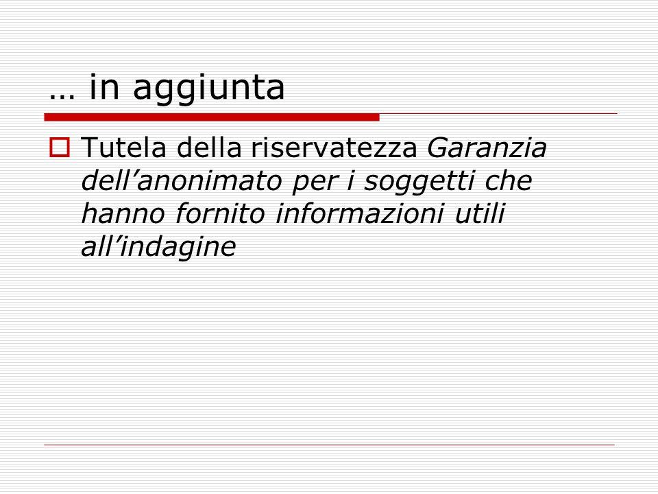 … in aggiunta Tutela della riservatezza Garanzia dellanonimato per i soggetti che hanno fornito informazioni utili allindagine