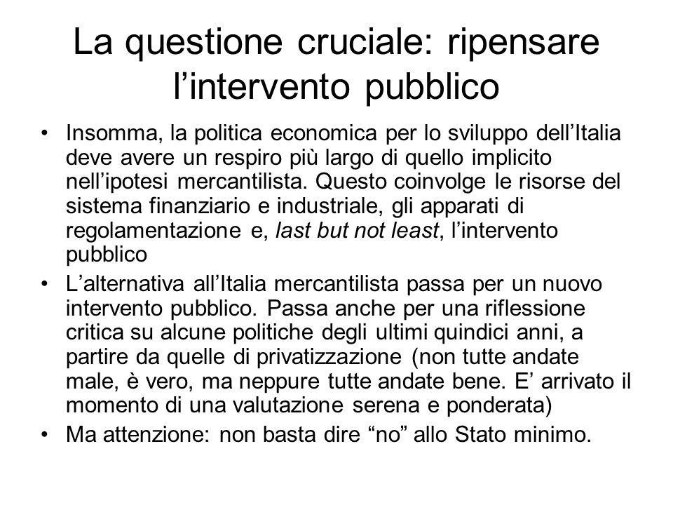 La questione cruciale: ripensare lintervento pubblico Insomma, la politica economica per lo sviluppo dellItalia deve avere un respiro più largo di quello implicito nellipotesi mercantilista.