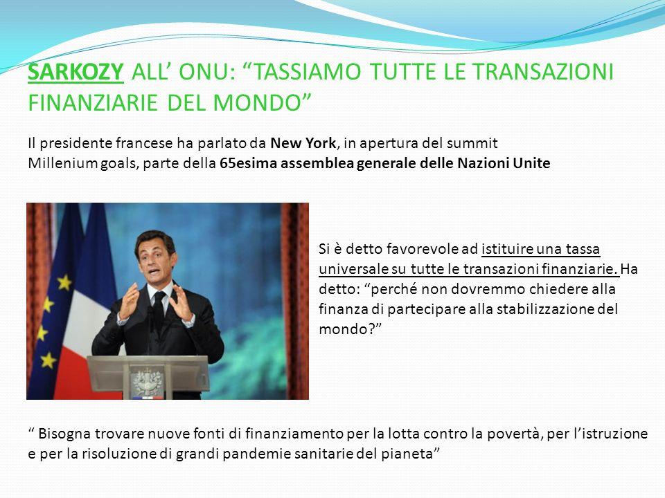 SARKOZY ALL ONU: TASSIAMO TUTTE LE TRANSAZIONI FINANZIARIE DEL MONDO Il presidente francese ha parlato da New York, in apertura del summit Millenium g