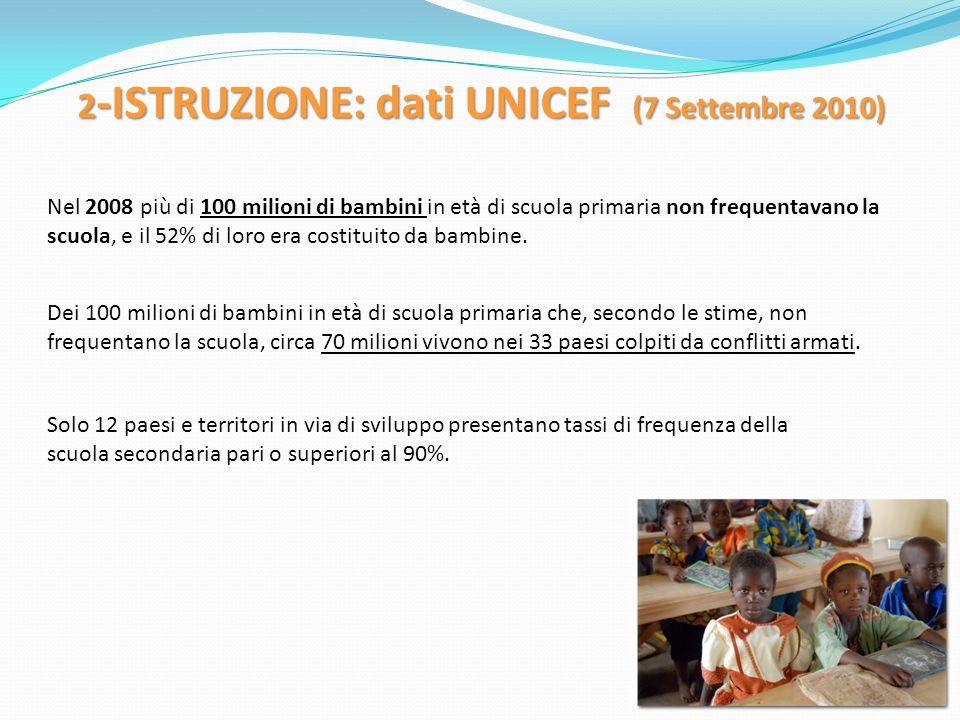 2 -ISTRUZIONE: dati UNICEF (7 Settembre 2010) Nel 2008 più di 100 milioni di bambini in età di scuola primaria non frequentavano la scuola, e il 52% d