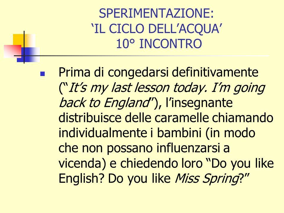 SPERIMENTAZIONE: IL CICLO DELLACQUA 10° INCONTRO Prima di congedarsi definitivamente (Its my last lesson today. Im going back to England), linsegnante