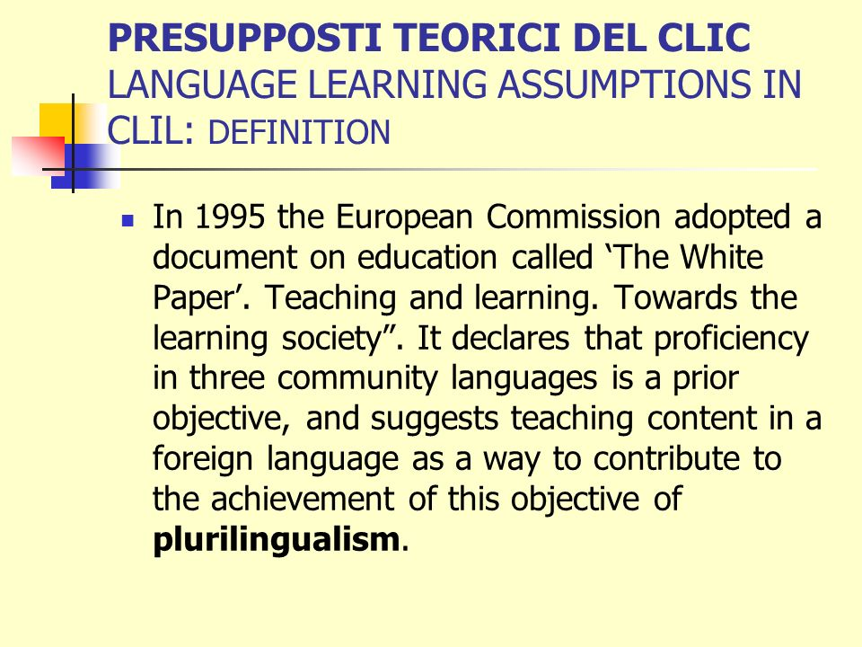 PRESUPPOSTI TEORICI DEL CLIC LANGUAGE LEARNING ASSUMPTIONS IN CLIL: DEFINITION In 1995 the European Commission adopted a document on education called The White Paper.