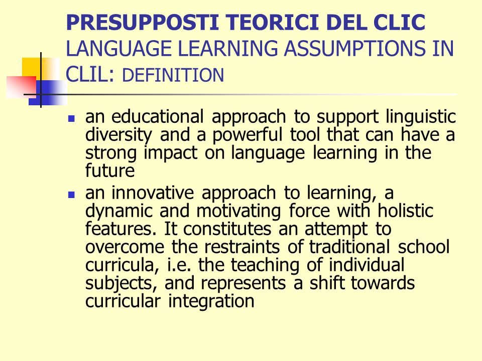 PRESUPPOSTI TEORICI DEL CLIC LANGUAGE LEARNING ASSUMPTIONS IN CLIL: DEFINITION an educational approach to support linguistic diversity and a powerful tool that can have a strong impact on language learning in the future an innovative approach to learning, a dynamic and motivating force with holistic features.
