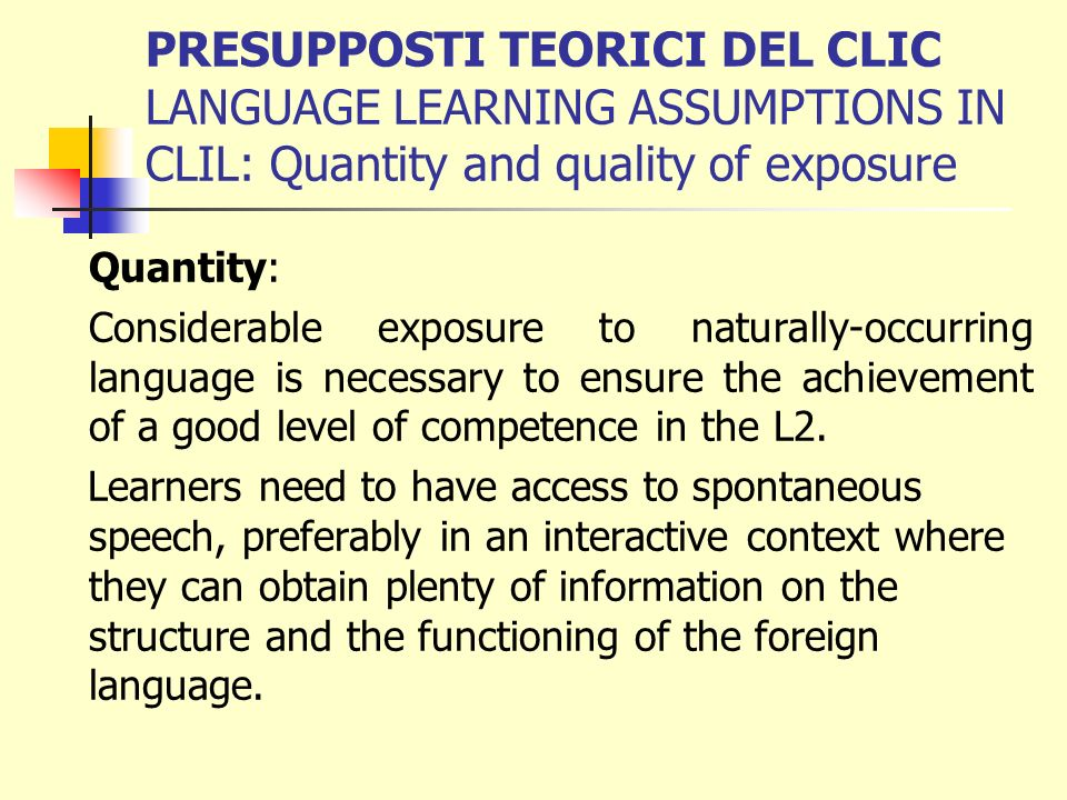 PRESUPPOSTI TEORICI DEL CLIC LANGUAGE LEARNING ASSUMPTIONS IN CLIL: Quantity and quality of exposure Acquiring an L2 is a long and natural process.
