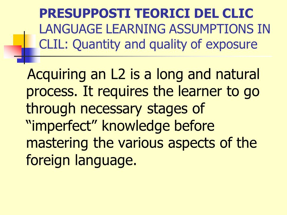 PRESUPPOSTI TEORICI DEL CLIC LANGUAGE LEARNING ASSUMPTIONS IN CLIL: Quantity and quality of exposure Acquiring an L2 is a long and natural process. It