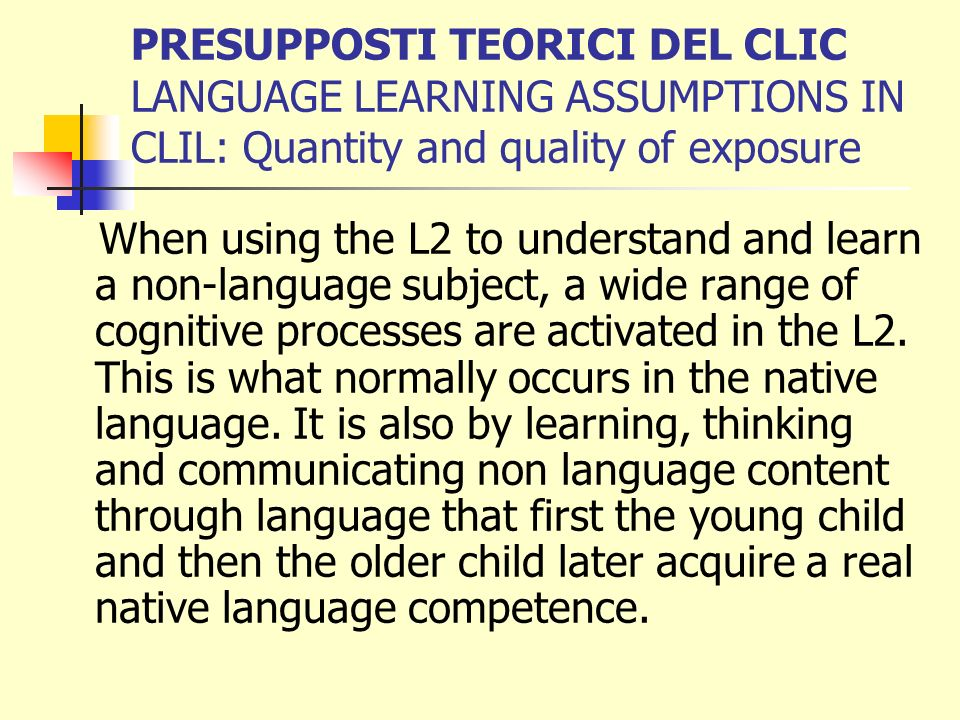 PRESUPPOSTI TEORICI DEL CLIC LANGUAGE LEARNING ASSUMPTIONS IN CLIL: Quantity and quality of exposure When using the L2 to understand and learn a non-language subject, a wide range of cognitive processes are activated in the L2.