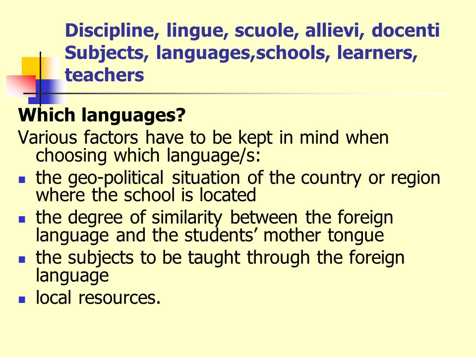 Discipline, lingue, scuole, allievi, docenti Subjects, languages,schools, learners, teachers Which languages? Various factors have to be kept in mind