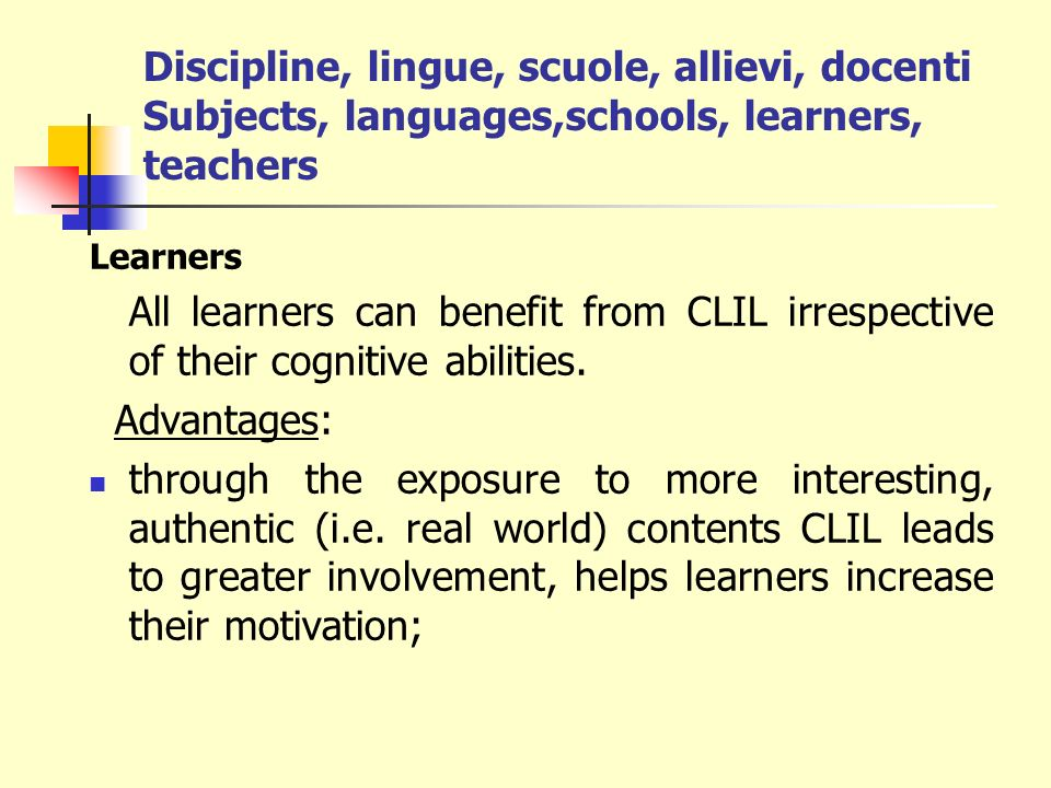 Discipline, lingue, scuole, allievi, docenti Subjects, languages,schools, learners, teachers Learners All learners can benefit from CLIL irrespective