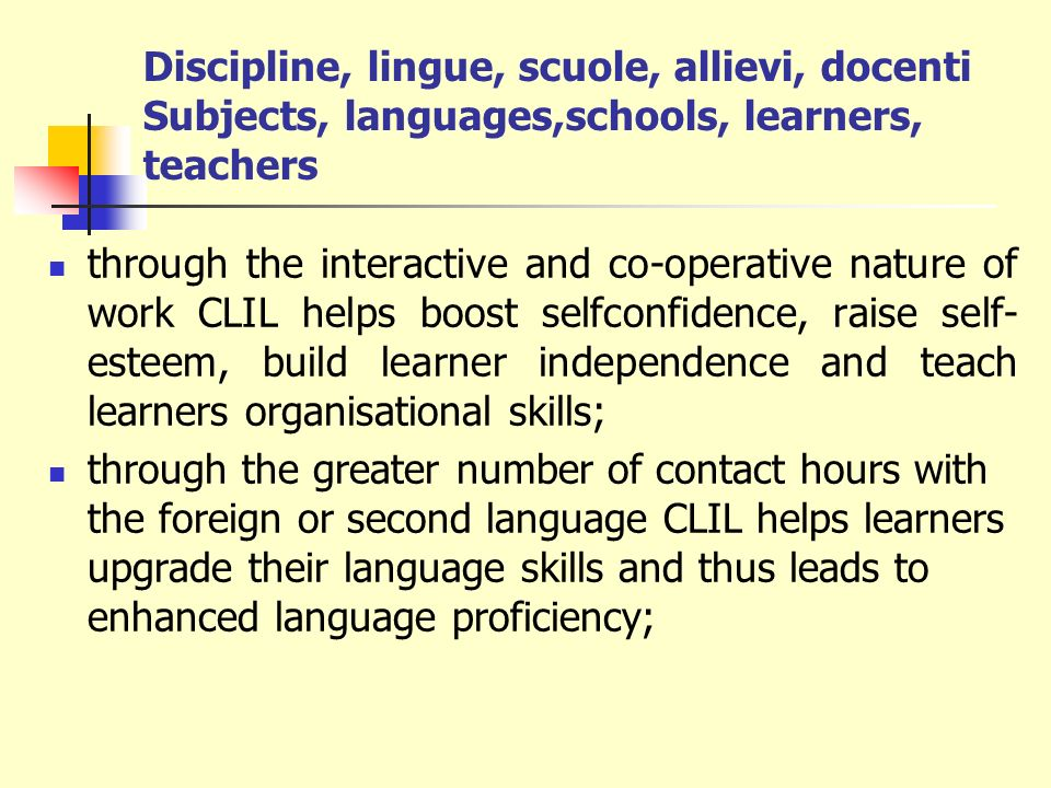 Discipline, lingue, scuole, allievi, docenti Subjects, languages,schools, learners, teachers through the more favourable learning conditions (the use of learning strategies and study skills common to both content and language) CLIL fosters learning to learn through the integration of content and language and the learners involvement in academically and cognitively demanding activities CLIL encourages creative thinking processes.
