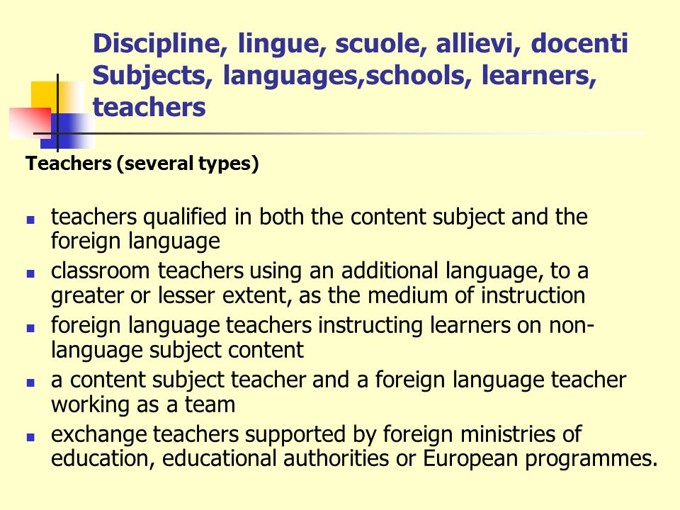Discipline, lingue, scuole, allievi, docenti Subjects, languages,schools, learners, teachers Teachers (several types) teachers qualified in both the content subject and the foreign language classroom teachers using an additional language, to a greater or lesser extent, as the medium of instruction foreign language teachers instructing learners on non- language subject content a content subject teacher and a foreign language teacher working as a team exchange teachers supported by foreign ministries of education, educational authorities or European programmes.