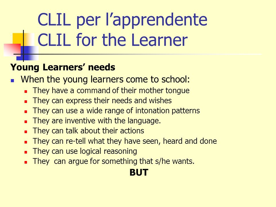 CLIL per lapprendente CLIL for the Learner Young Learners needs When the young learners come to school: They have a command of their mother tongue They can express their needs and wishes They can use a wide range of intonation patterns They are inventive with the language.